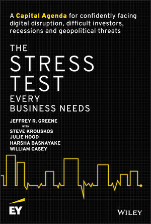 The Stress Test Every Business Needs A Capital Agenda for Confidently Facing Digital Disruption, Difficult Investors, Recessions and Geopolitical Threats